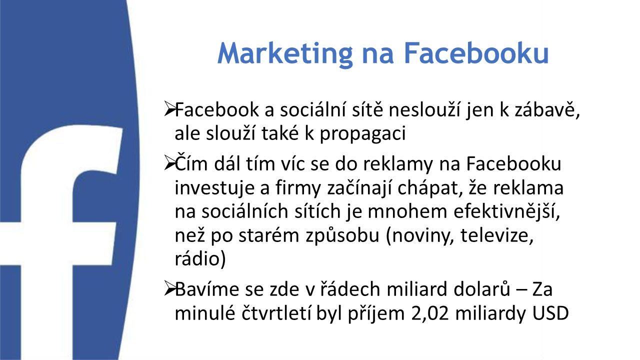 Marketing na Facebooku  Facebook a sociální sítě neslouží jen k zábavě, ale slouží také k propagaci  Čím dál tím víc se do reklamy na Facebooku investuje a firmy začínají chápat, že reklama na sociálních sítích je mnohem efektivnější, než po starém způsobu (noviny, televize, rádio)  Bavíme se zde v řádech miliard dolarů – Za minulé čtvrtletí byl příjem 2,02 miliardy USD