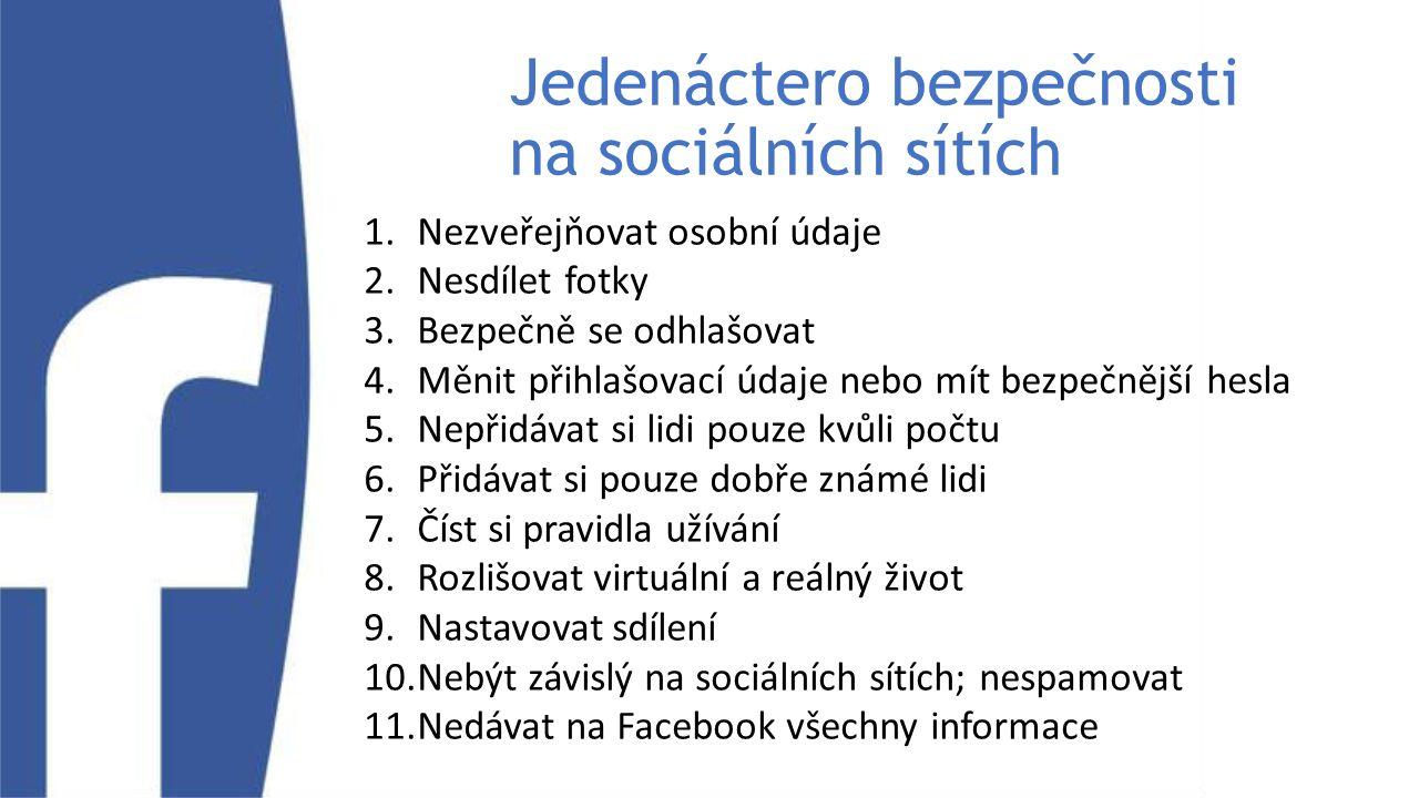 Jedenáctero bezpečnosti na sociálních sítích 1.Nezveřejňovat osobní údaje 2.Nesdílet fotky 3.Bezpečně se odhlašovat 4.Měnit přihlašovací údaje nebo mít bezpečnější hesla 5.Nepřidávat si lidi pouze kvůli počtu 6.Přidávat si pouze dobře známé lidi 7.Číst si pravidla užívání 8.Rozlišovat virtuální a reálný život 9.Nastavovat sdílení 10.Nebýt závislý na sociálních sítích; nespamovat 11.Nedávat na Facebook všechny informace
