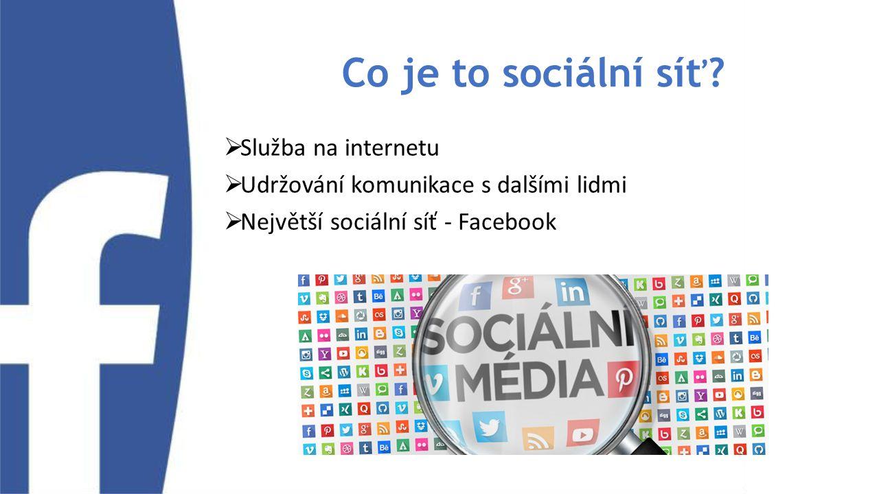 Co je to sociální síť?  Služba na internetu  Udržování komunikace s dalšími lidmi  Největší sociální síť - Facebook