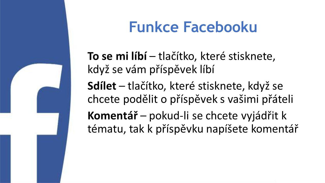 Funkce Facebooku To se mi líbí – tlačítko, které stisknete, když se vám příspěvek líbí Sdílet – tlačítko, které stisknete, když se chcete podělit o příspěvek s vašimi přáteli Komentář – pokud-li se chcete vyjádřit k tématu, tak k příspěvku napíšete komentář