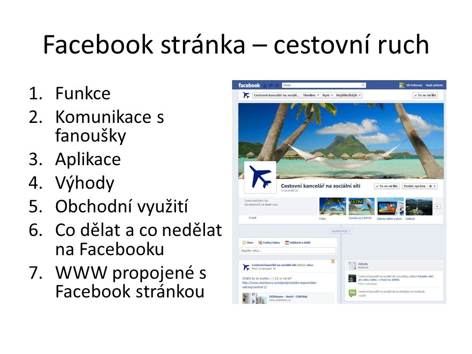 Facebook stránka – cestovní ruch 1.Funkce 2.Komunikace s fanoušky 3.Aplikace 4.Výhody 5.Obchodní využití 6.Co dělat a co nedělat na Facebooku 7.WWW propojené s Facebook stránkou