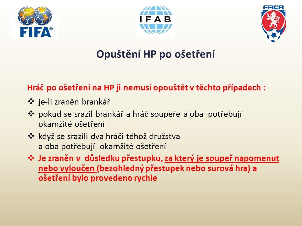 Opuštění HP po ošetření Hráč po ošetření na HP ji nemusí opouštět v těchto případech :  je-li zraněn brankář  pokud se srazil brankář a hráč soupeře a oba potřebují okamžité ošetření  když se srazili dva hráči téhož družstva a oba potřebují okamžité ošetření  Je zraněn v důsledku přestupku, za který je soupeř napomenut nebo vyloučen (bezohledný přestupek nebo surová hra) a ošetření bylo provedeno rychle