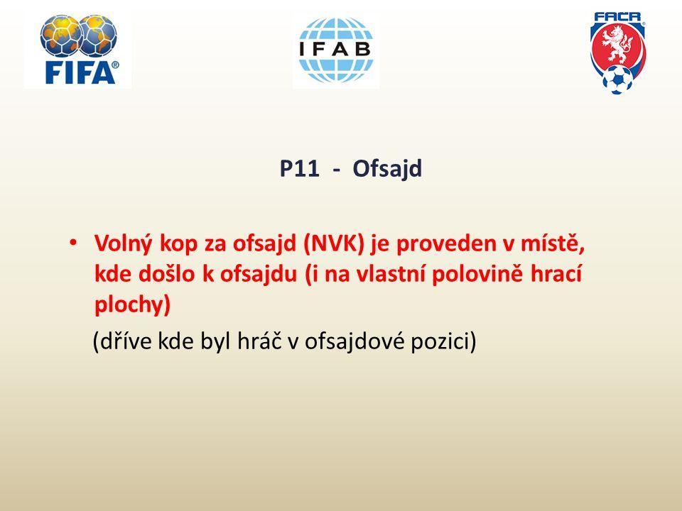 P11 - Ofsajd Volný kop za ofsajd (NVK) je proveden v místě, kde došlo k ofsajdu (i na vlastní polovině hrací plochy) (dříve kde byl hráč v ofsajdové pozici)