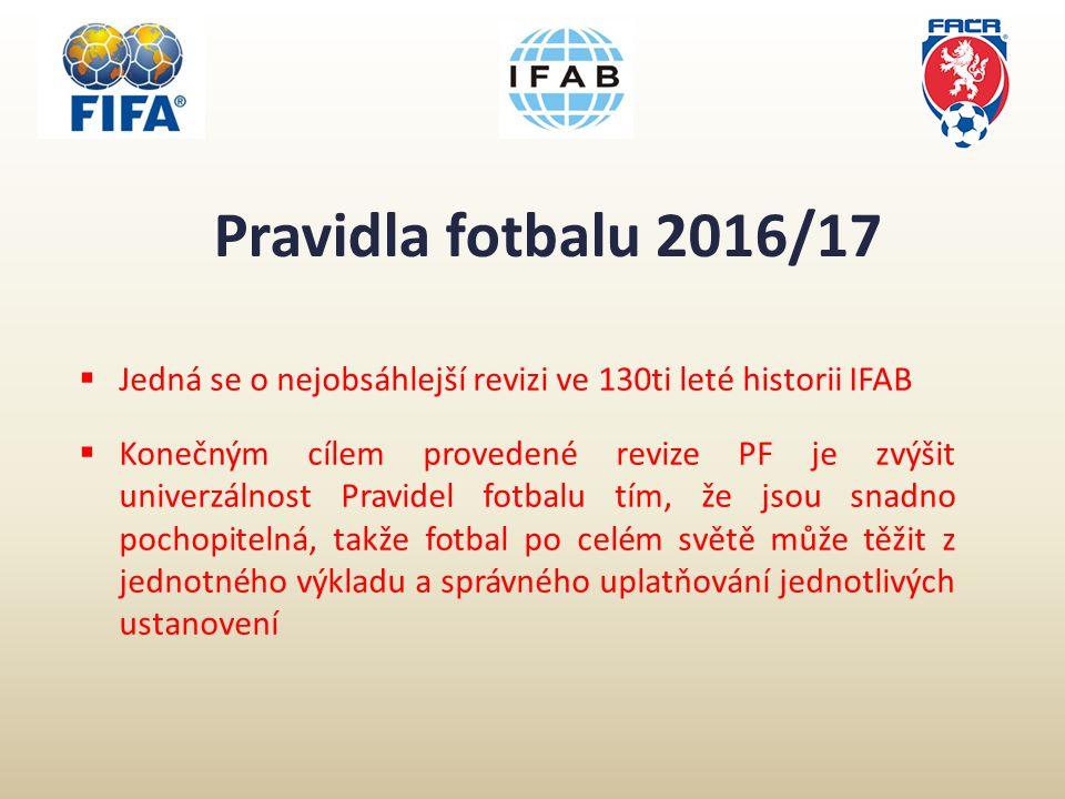Pravidla fotbalu 2016/17  Jedná se o nejobsáhlejší revizi ve 130ti leté historii IFAB  Konečným cílem provedené revize PF je zvýšit univerzálnost Pravidel fotbalu tím, že jsou snadno pochopitelná, takže fotbal po celém světě může těžit z jednotného výkladu a správného uplatňování jednotlivých ustanovení