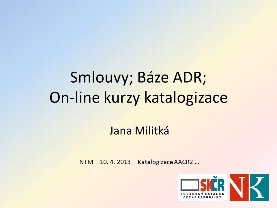 Smlouvy; Báze ADR; On-line kurzy katalogizace Jana Militká NTM – 10. 4. 2013 – Katalogizace AACR2 …
