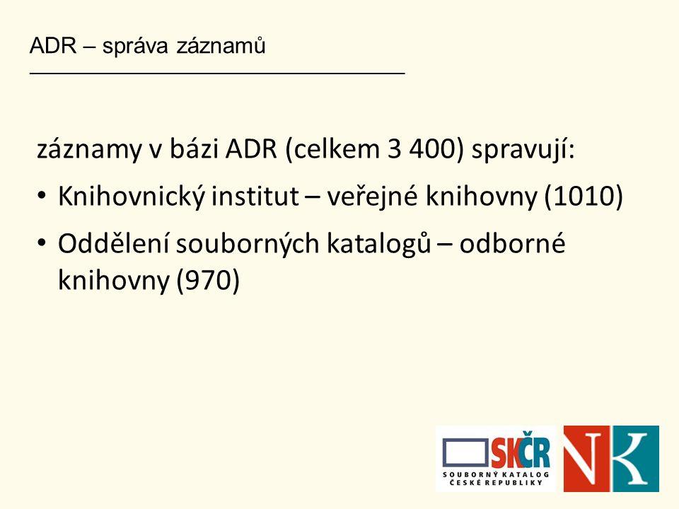 ADR – správa záznamů ___________________________________________________ záznamy v bázi ADR (celkem 3 400) spravují: Knihovnický institut – veřejné kn
