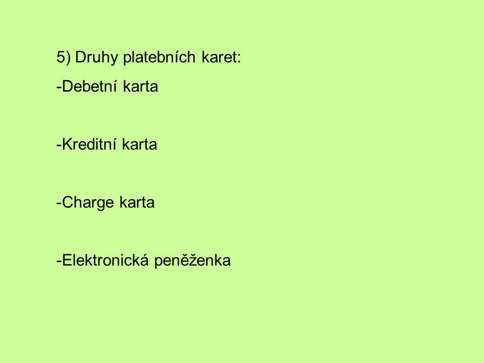 5) Druhy platebních karet: -Debetní karta -Kreditní karta -Charge karta -Elektronická peněženka