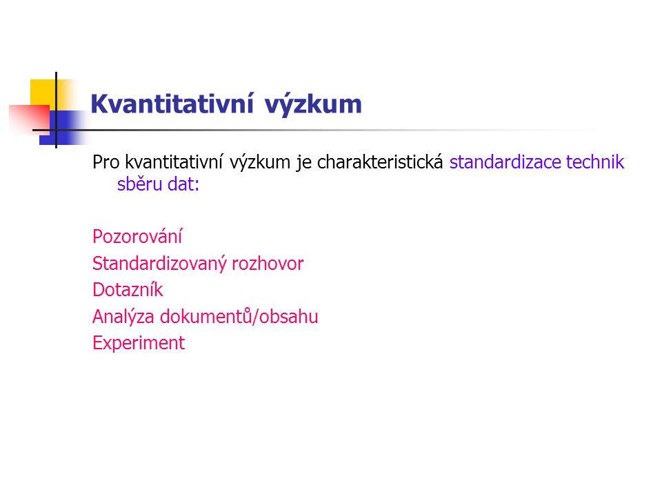 Kvantitativní výzkum Pro kvantitativní výzkum je charakteristická standardizace technik sběru dat: Pozorování Standardizovaný rozhovor Dotazník Analýza dokumentů/obsahu Experiment