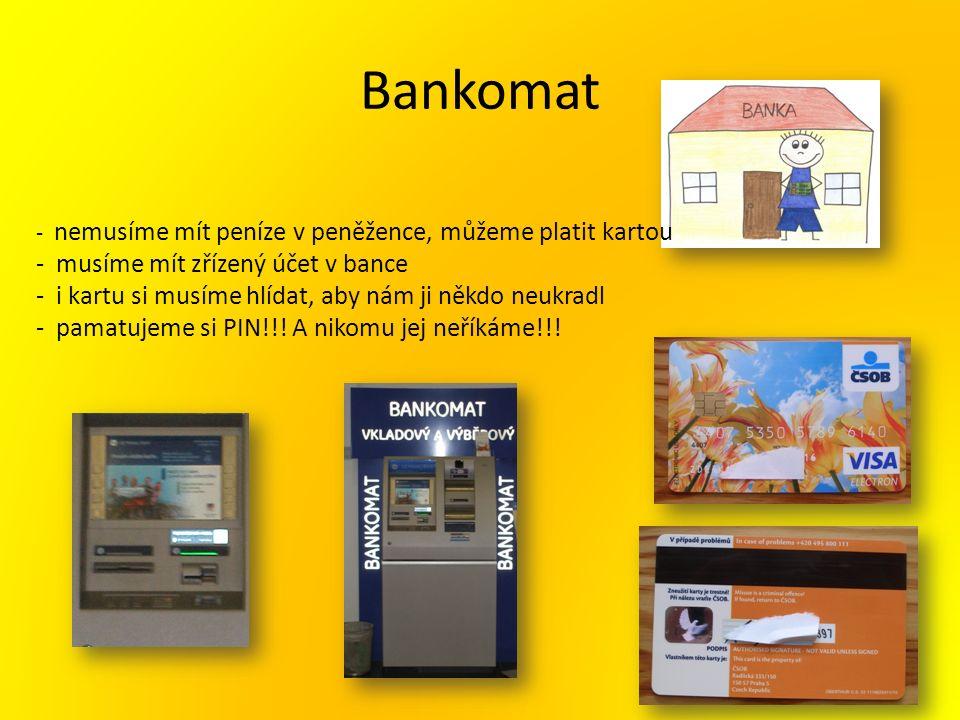 Bankomat - nemusíme mít peníze v peněžence, můžeme platit kartou - musíme mít zřízený účet v bance - i kartu si musíme hlídat, aby nám ji někdo neukradl - pamatujeme si PIN!!.