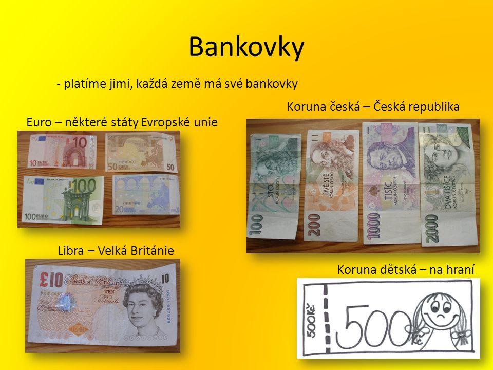 Bankovky - platíme jimi, každá země má své bankovky Euro – některé státy Evropské unie Libra – Velká Británie Koruna česká – Česká republika Koruna dětská – na hraní