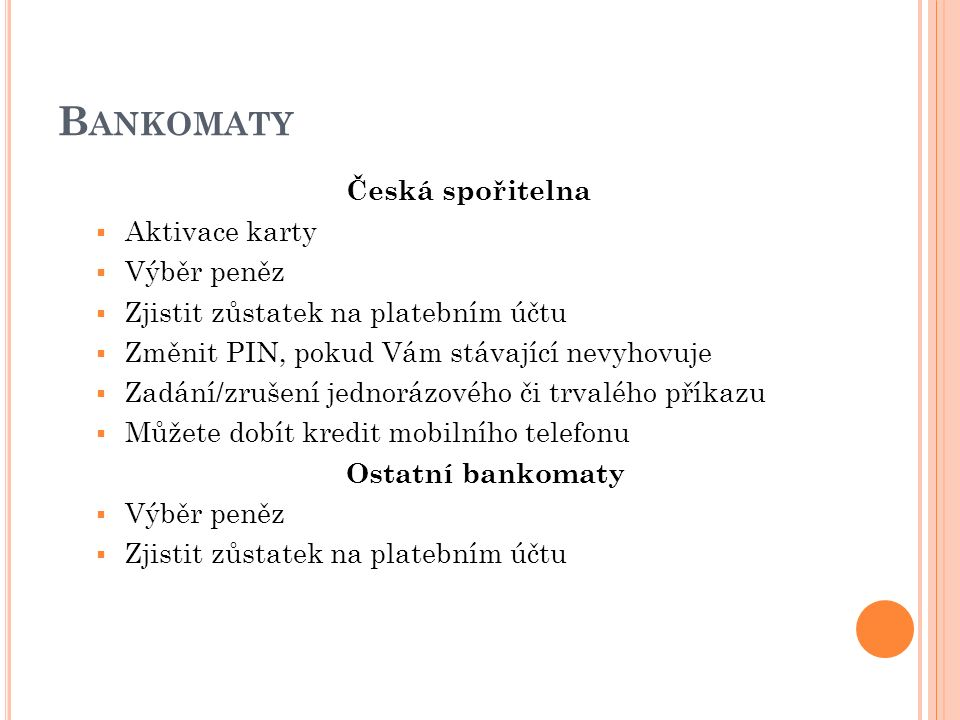 B ANKOMATY Česká spořitelna  Aktivace karty  Výběr peněz  Zjistit zůstatek na platebním účtu  Změnit PIN, pokud Vám stávající nevyhovuje  Zadání/