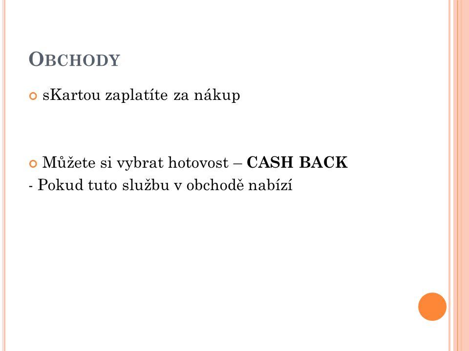O BCHODY sKartou zaplatíte za nákup Můžete si vybrat hotovost – CASH BACK - Pokud tuto službu v obchodě nabízí