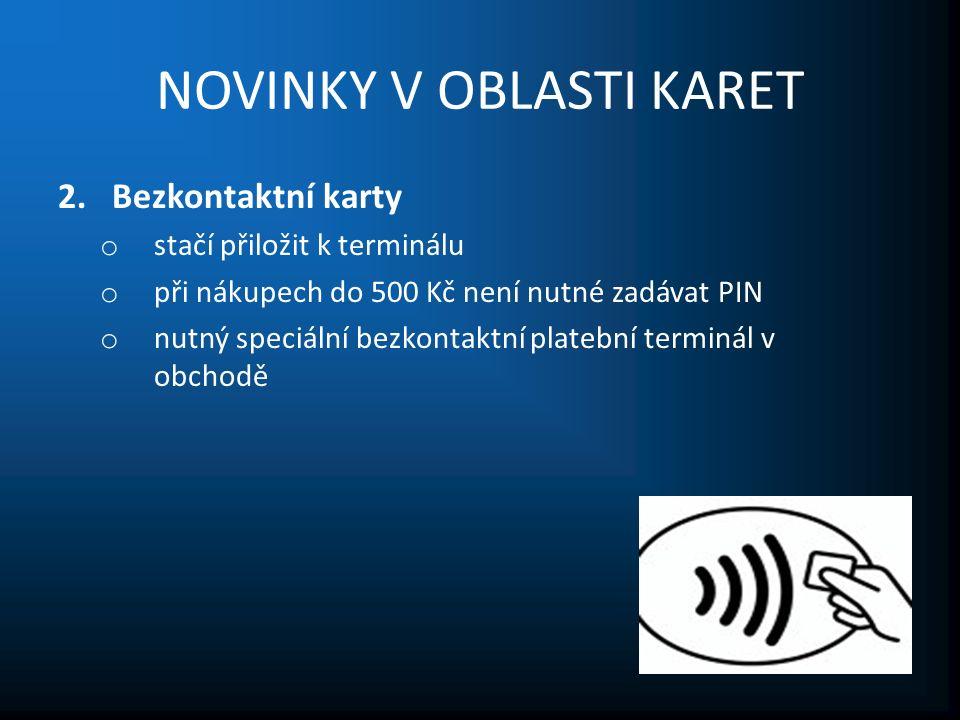 NOVINKY V OBLASTI KARET 2.Bezkontaktní karty o stačí přiložit k terminálu o při nákupech do 500 Kč není nutné zadávat PIN o nutný speciální bezkontaktní platební terminál v obchodě