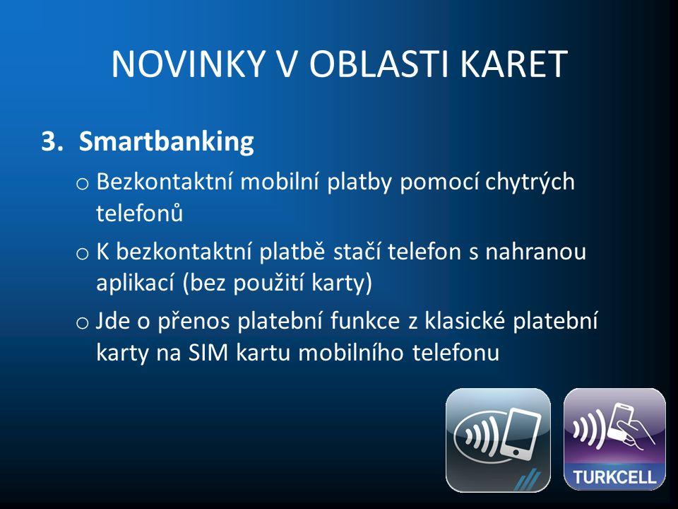 NOVINKY V OBLASTI KARET 3.Smartbanking o Bezkontaktní mobilní platby pomocí chytrých telefonů o K bezkontaktní platbě stačí telefon s nahranou aplikací (bez použití karty) o Jde o přenos platební funkce z klasické platební karty na SIM kartu mobilního telefonu