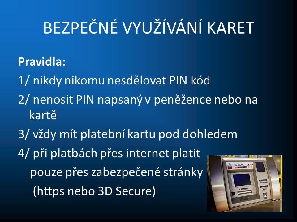 BEZPEČNÉ VYUŽÍVÁNÍ KARET Pravidla: 1/ nikdy nikomu nesdělovat PIN kód 2/ nenosit PIN napsaný v peněžence nebo na kartě 3/ vždy mít platební kartu pod dohledem 4/ při platbách přes internet platit pouze přes zabezpečené stránky (https nebo 3D Secure)