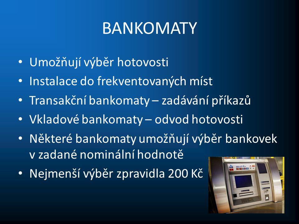 BANKOMATY Umožňují výběr hotovosti Instalace do frekventovaných míst Transakční bankomaty – zadávání příkazů Vkladové bankomaty – odvod hotovosti Některé bankomaty umožňují výběr bankovek v zadané nominální hodnotě Nejmenší výběr zpravidla 200 Kč