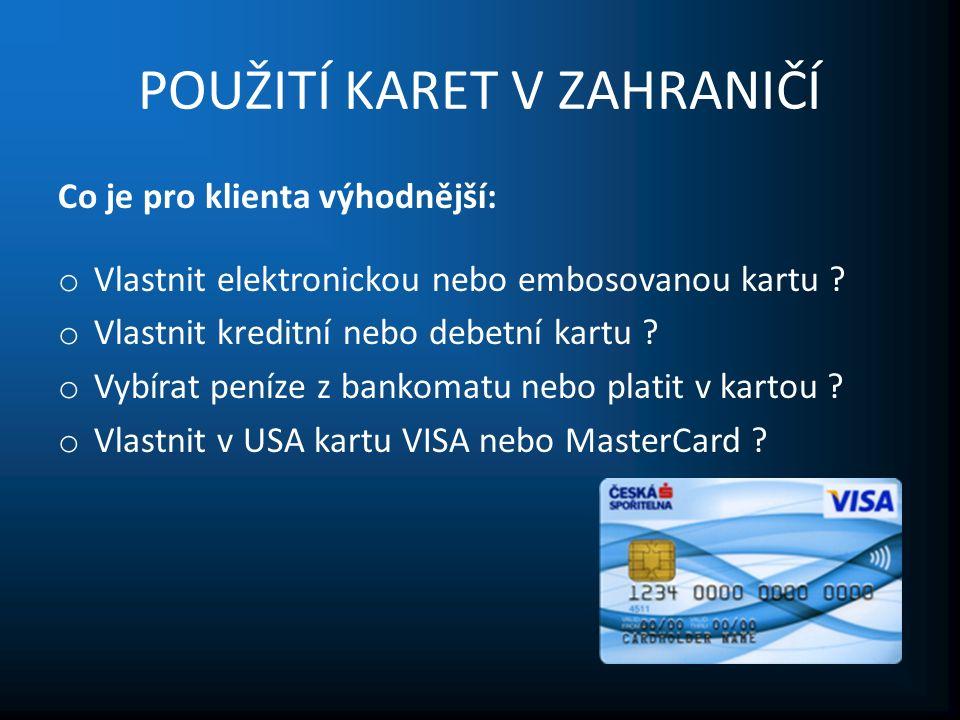 POUŽITÍ KARET V ZAHRANIČÍ Co je pro klienta výhodnější: o Vlastnit elektronickou nebo embosovanou kartu .