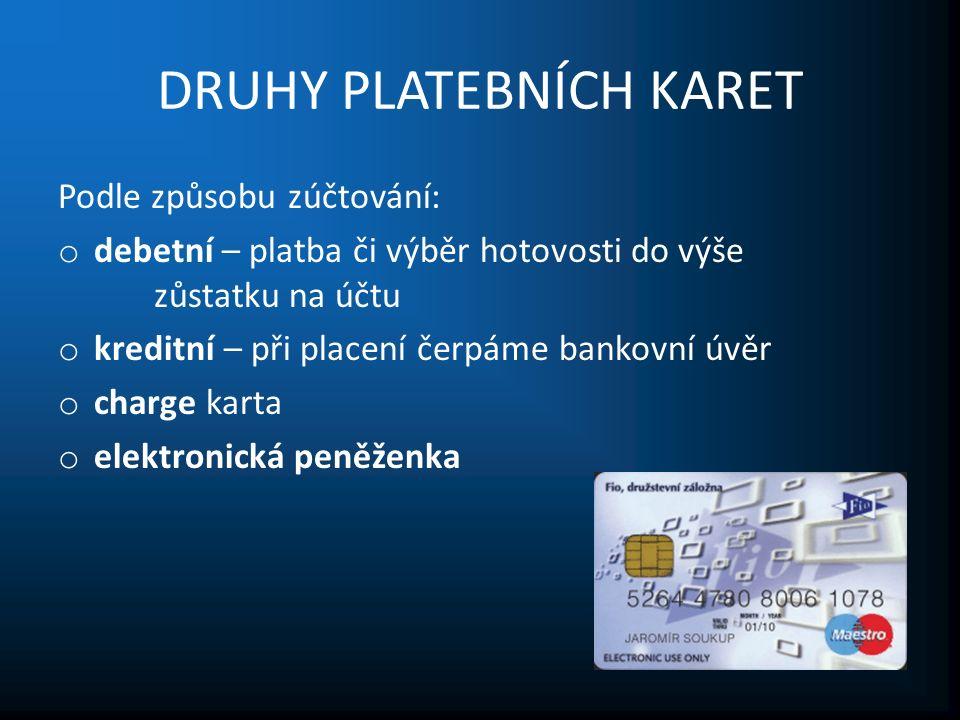 DRUHY PLATEBNÍCH KARET Podle způsobu zúčtování: o debetní – platba či výběr hotovosti do výše zůstatku na účtu o kreditní – při placení čerpáme bankovní úvěr o charge karta o elektronická peněženka