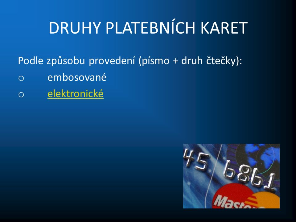 DRUHY PLATEBNÍCH KARET Podle způsobu provedení (písmo + druh čtečky): o embosované o elektronické elektronické