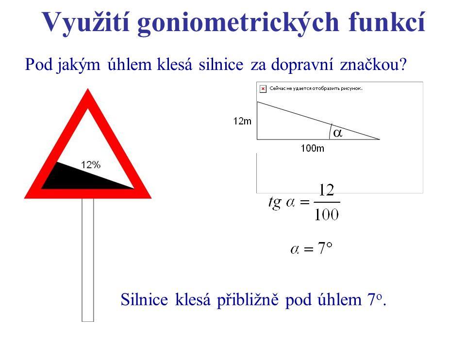 Využití goniometrických funkcí Pod jakým úhlem klesá silnice za dopravní značkou? Silnice klesá přibližně pod úhlem 7 o.