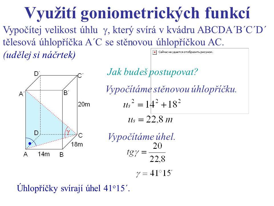 Využití goniometrických funkcí Vypočítej velikost úhlu , který svírá v kvádru ABCDA´B´C´D´ tělesová úhlopříčka A´C se stěnovou úhlopříčkou AC. ( uděl