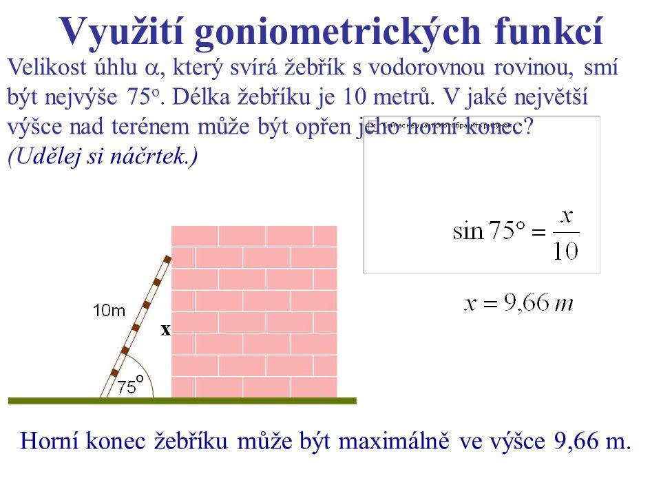 Využití goniometrických funkcí Velikost úhlu , který svírá žebřík s vodorovnou rovinou, smí být nejvýše 75 o. Délka žebříku je 10 metrů. V jaké nejvě