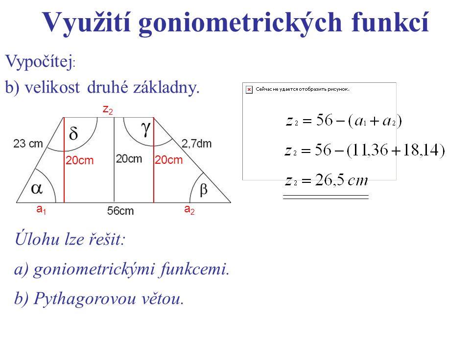 Využití goniometrických funkcí Vypočítej : b) velikost druhé základny. 20cm z2z2 a1a1 a2a2 Úlohu lze řešit: a) goniometrickými funkcemi. b) Pythagorov