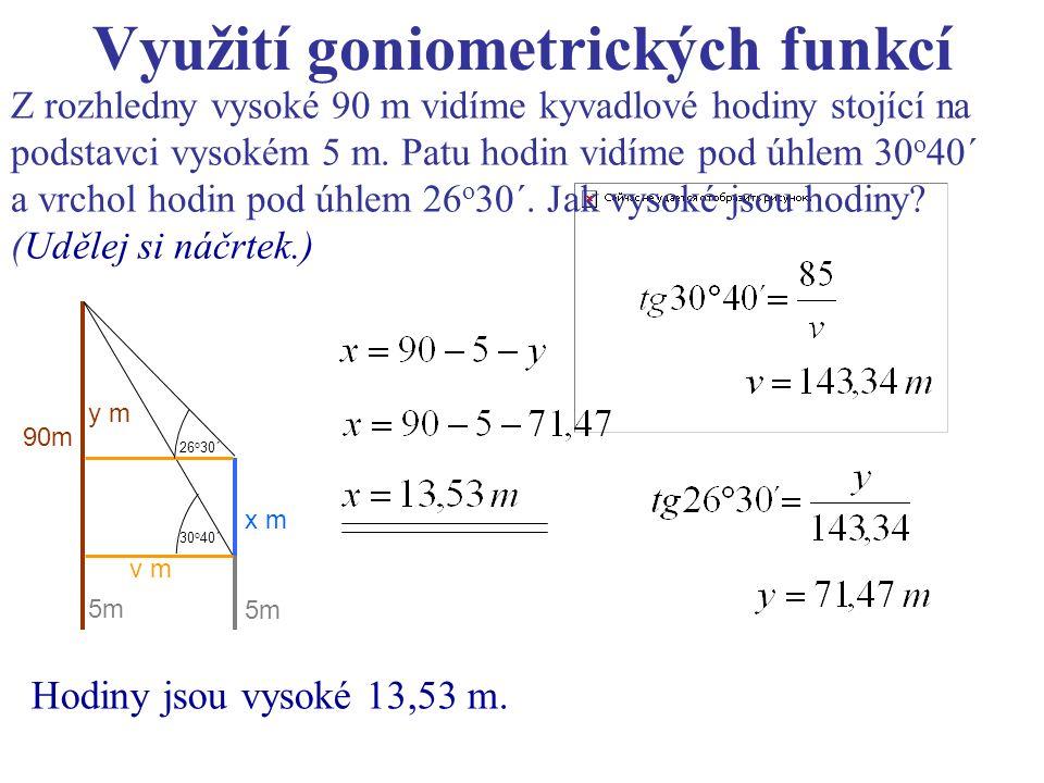 Využití goniometrických funkcí Z rozhledny vysoké 90 m vidíme kyvadlové hodiny stojící na podstavci vysokém 5 m. Patu hodin vidíme pod úhlem 30 o 40´