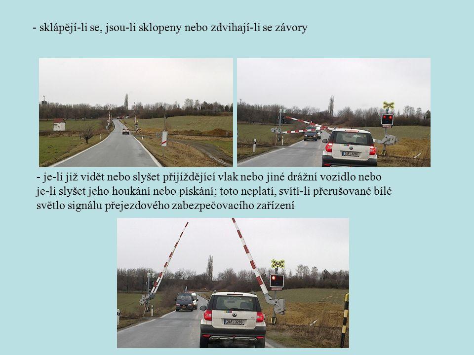 - sklápějí-li se, jsou-li sklopeny nebo zdvihají-li se závory - je-li již vidět nebo slyšet přijíždějící vlak nebo jiné drážní vozidlo nebo je-li slyšet jeho houkání nebo pískání; toto neplatí, svítí-li přerušované bílé světlo signálu přejezdového zabezpečovacího zařízení