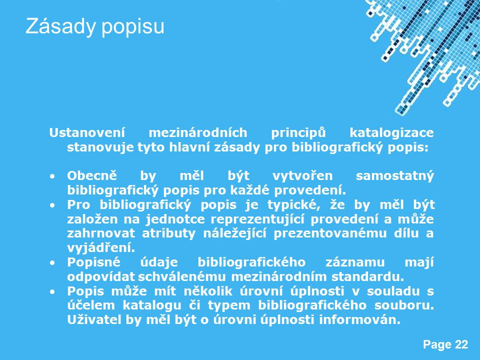 Powerpoint Templates Page 22 Zásady popisu Ustanovení mezinárodních principů katalogizace stanovuje tyto hlavní zásady pro bibliografický popis: Obecně by měl být vytvořen samostatný bibliografický popis pro každé provedení.