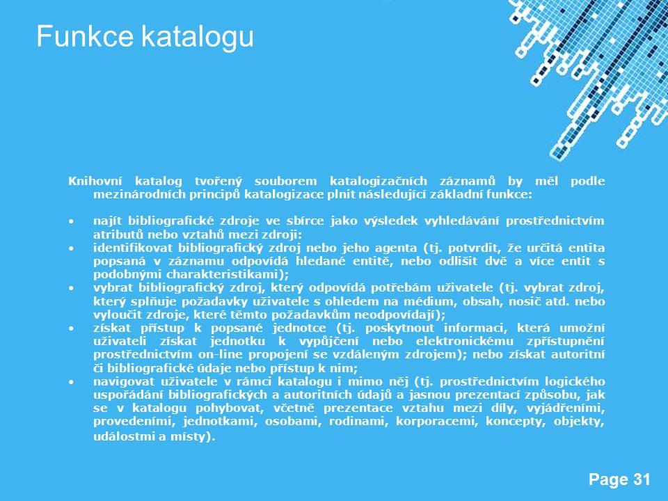 Powerpoint Templates Page 31 Funkce katalogu Knihovní katalog tvořený souborem katalogizačních záznamů by měl podle mezinárodních principů katalogizace plnit následující základní funkce: najít bibliografické zdroje ve sbírce jako výsledek vyhledávání prostřednictvím atributů nebo vztahů mezi zdroji: identifikovat bibliografický zdroj nebo jeho agenta (tj.