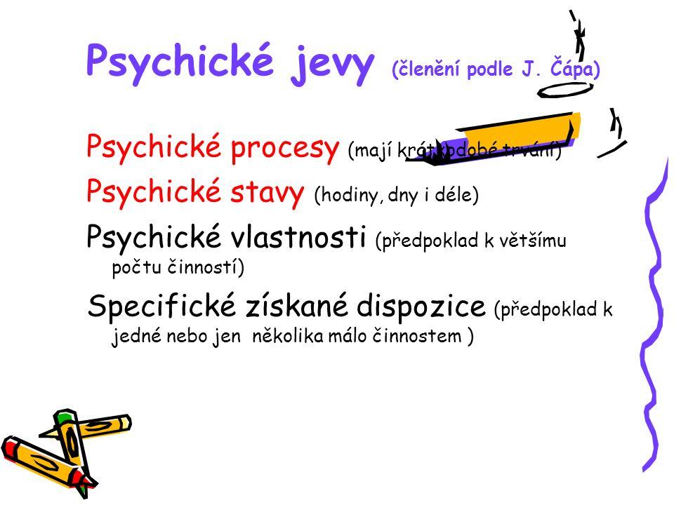 Psychické jevy (členění podle J. Čápa) Psychické procesy (mají krátkodobé trvání) Psychické stavy (hodiny, dny i déle) Psychické vlastnosti (předpokla