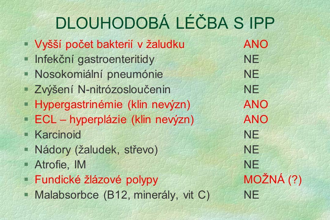 DLOUHODOBÁ LÉČBA S IPP §Vyšší počet bakterií v žaludkuANO §Infekční gastroenteritidyNE §Nosokomiální pneumónieNE §Zvýšení N-nitrózosloučeninNE §Hyperg