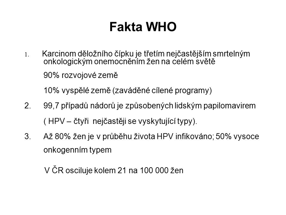 Fakta WHO 1. Karcinom děložního čípku je třetím nejčastějším smrtelným onkologickým onemocněním žen na celém světě 90% rozvojové země 10% vyspělé země
