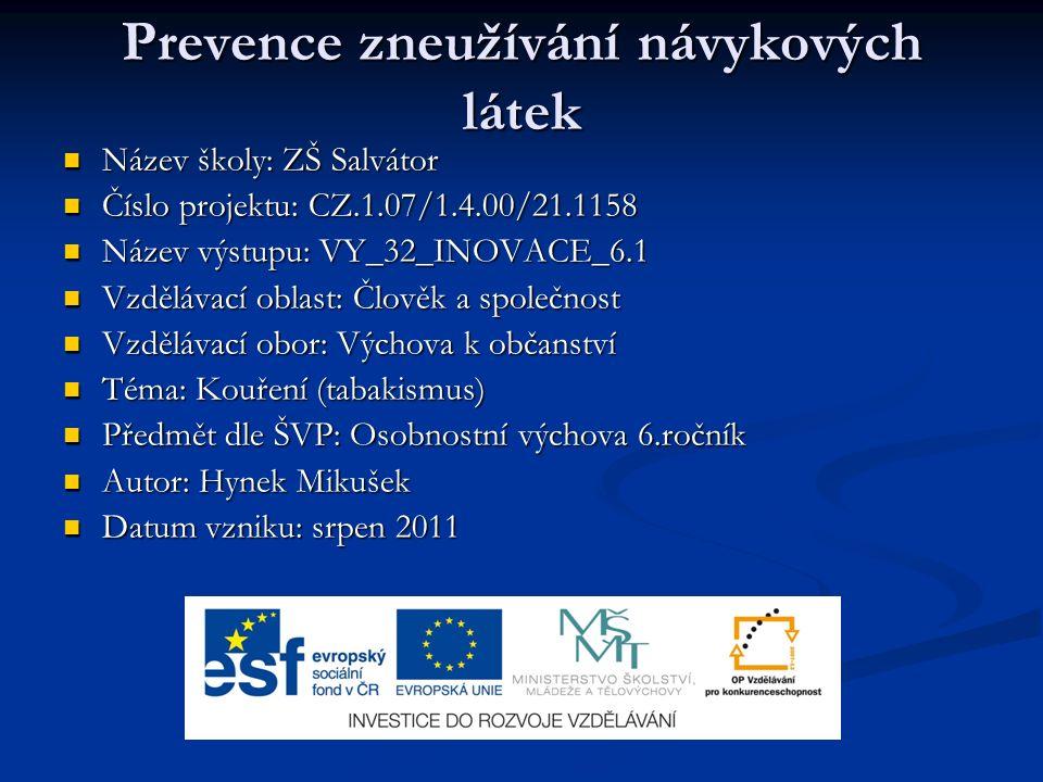 Prevence zneužívání návykových látek Název školy: ZŠ Salvátor Název školy: ZŠ Salvátor Číslo projektu: CZ.1.07/1.4.00/21.1158 Číslo projektu: CZ.1.07/1.4.00/21.1158 Název výstupu: VY_32_INOVACE_6.1 Název výstupu: VY_32_INOVACE_6.1 Vzdělávací oblast: Člověk a společnost Vzdělávací oblast: Člověk a společnost Vzdělávací obor: Výchova k občanství Vzdělávací obor: Výchova k občanství Téma: Kouření (tabakismus) Téma: Kouření (tabakismus) Předmět dle ŠVP: Osobnostní výchova 6.ročník Předmět dle ŠVP: Osobnostní výchova 6.ročník Autor: Hynek Mikušek Autor: Hynek Mikušek Datum vzniku: srpen 2011 Datum vzniku: srpen 2011