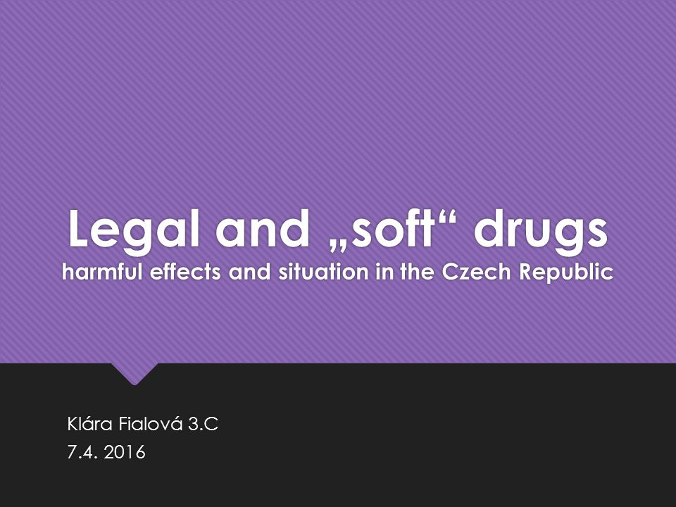 "Legal and ""soft"" drugs harmful effects and situation in the Czech Republic Klára Fialová 3.C 7.4. 2016 Klára Fialová 3.C 7.4. 2016"