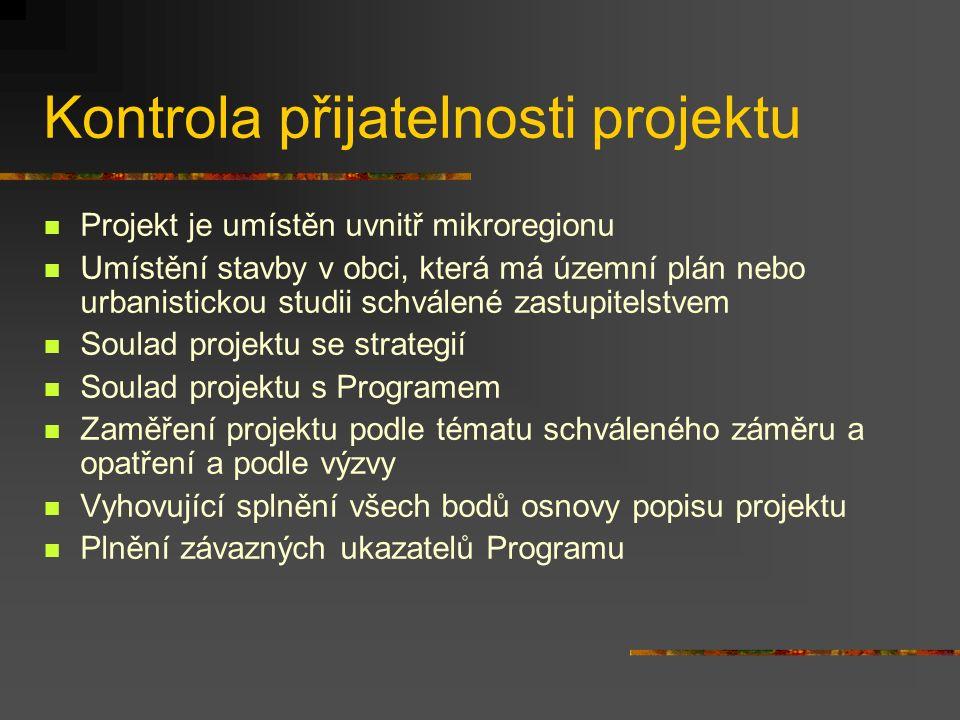 Kontrola přijatelnosti projektu Projekt je umístěn uvnitř mikroregionu Umístění stavby v obci, která má územní plán nebo urbanistickou studii schválené zastupitelstvem Soulad projektu se strategií Soulad projektu s Programem Zaměření projektu podle tématu schváleného záměru a opatření a podle výzvy Vyhovující splnění všech bodů osnovy popisu projektu Plnění závazných ukazatelů Programu