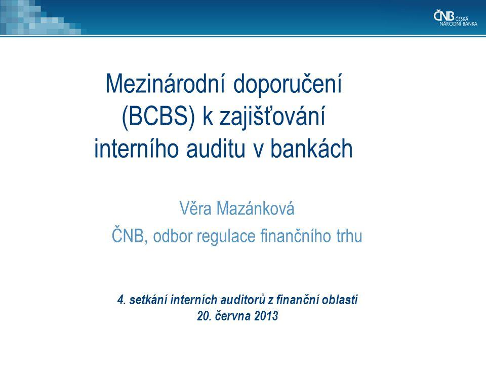 4. setkání interních auditorů z finanční oblasti 20. června 2013 Věra Mazánková ČNB, odbor regulace finančního trhu Mezinárodní doporučení (BCBS) k za