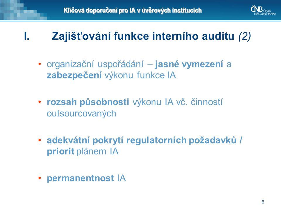 6 Klíčová doporučení pro IA v úvěrových institucích I.Zajišťování funkce interního auditu (2) organizační uspořádání – jasné vymezení a zabezpečení vý