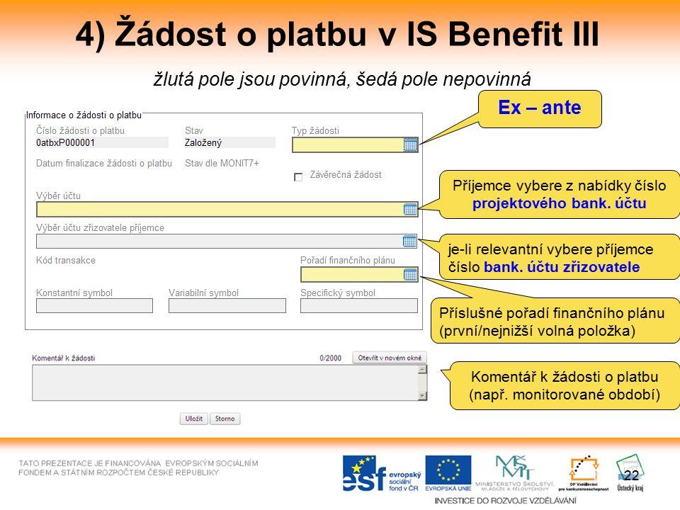22 4) Žádost o platbu v IS Benefit III žlutá pole jsou povinná, šedá pole nepovinná Ex – ante Příjemce vybere z nabídky číslo projektového bank. účtu