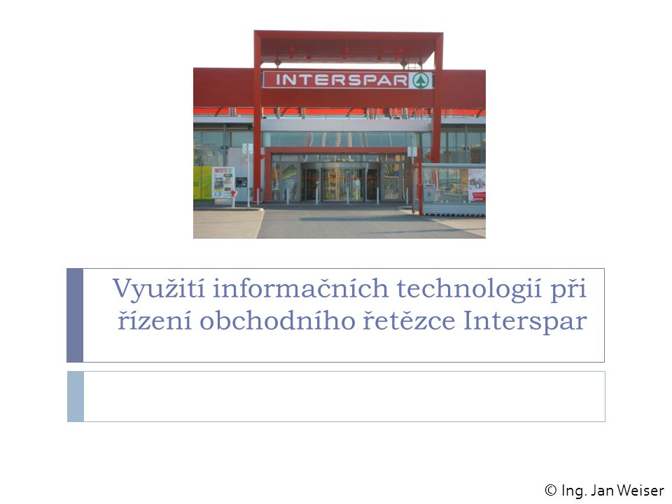 Využití informačních technologií při řízení obchodního řetězce Interspar © Ing. Jan Weiser