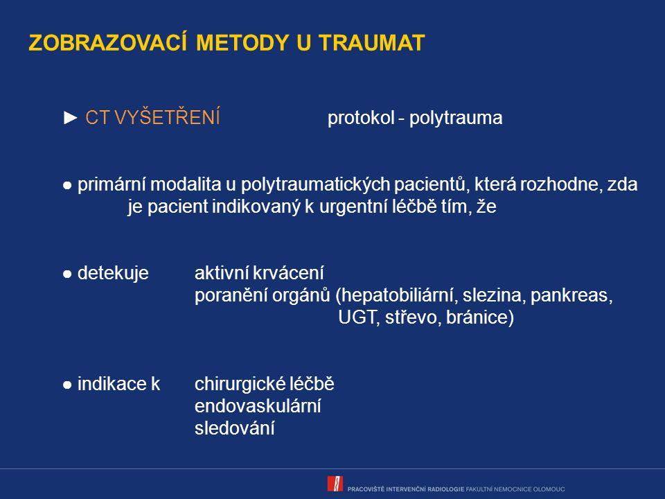 ZOBRAZOVACÍ METODY U TRAUMAT ► CT VYŠETŘENÍprotokol - polytrauma ● primární modalita u polytraumatických pacientů, která rozhodne, zda je pacient indikovaný k urgentní léčbě tím, že ● detekujeaktivní krvácení poranění orgánů (hepatobiliární, slezina, pankreas, UGT, střevo, bránice) ● indikace kchirurgické léčbě endovaskulární sledování