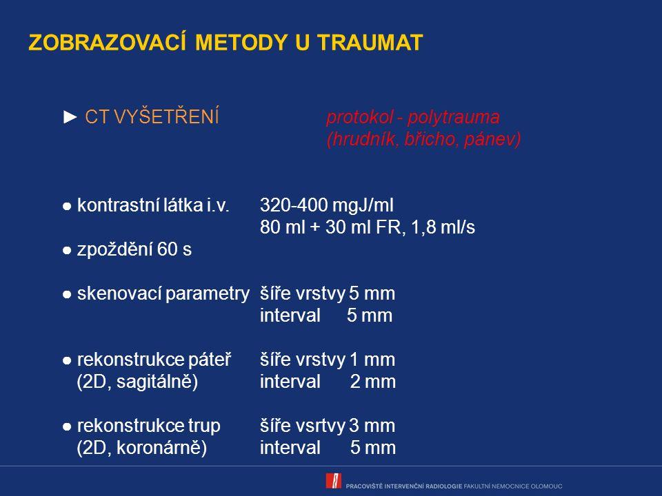 ZOBRAZOVACÍ METODY U TRAUMAT ► CT VYŠETŘENÍprotokol - polytrauma (hrudník, břicho, pánev) ● kontrastní látka i.v.320-400 mgJ/ml 80 ml + 30 ml FR, 1,8 ml/s ● zpoždění 60 s ● skenovací parametryšíře vrstvy 5 mm interval 5 mm ● rekonstrukce páteřšíře vrstvy 1 mm (2D, sagitálně)interval 2 mm ● rekonstrukce trupšíře vsrtvy 3 mm (2D, koronárně)interval 5 mm