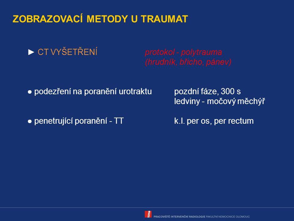 ZOBRAZOVACÍ METODY U TRAUMAT ► CT VYŠETŘENÍprotokol - polytrauma (hrudník, břicho, pánev) ● podezření na poranění urotraktupozdní fáze, 300 s ledviny - močový měchýř ● penetrující poranění - TTk.l.