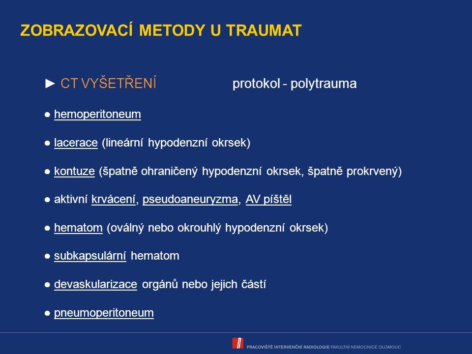 ZOBRAZOVACÍ METODY U TRAUMAT ► CT VYŠETŘENÍprotokol - polytrauma ● hemoperitoneum ● lacerace (lineární hypodenzní okrsek) ● kontuze (špatně ohraničený hypodenzní okrsek, špatně prokrvený) ● aktivní krvácení, pseudoaneuryzma, AV píštěl ● hematom (oválný nebo okrouhlý hypodenzní okrsek) ● subkapsulární hematom ● devaskularizace orgánů nebo jejich částí ● pneumoperitoneum
