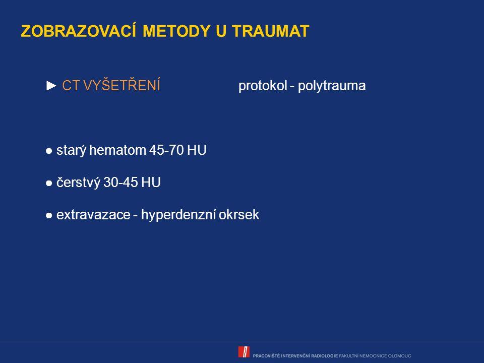 ZOBRAZOVACÍ METODY U TRAUMAT ► CT VYŠETŘENÍprotokol - polytrauma ● starý hematom 45-70 HU ● čerstvý 30-45 HU ● extravazace - hyperdenzní okrsek