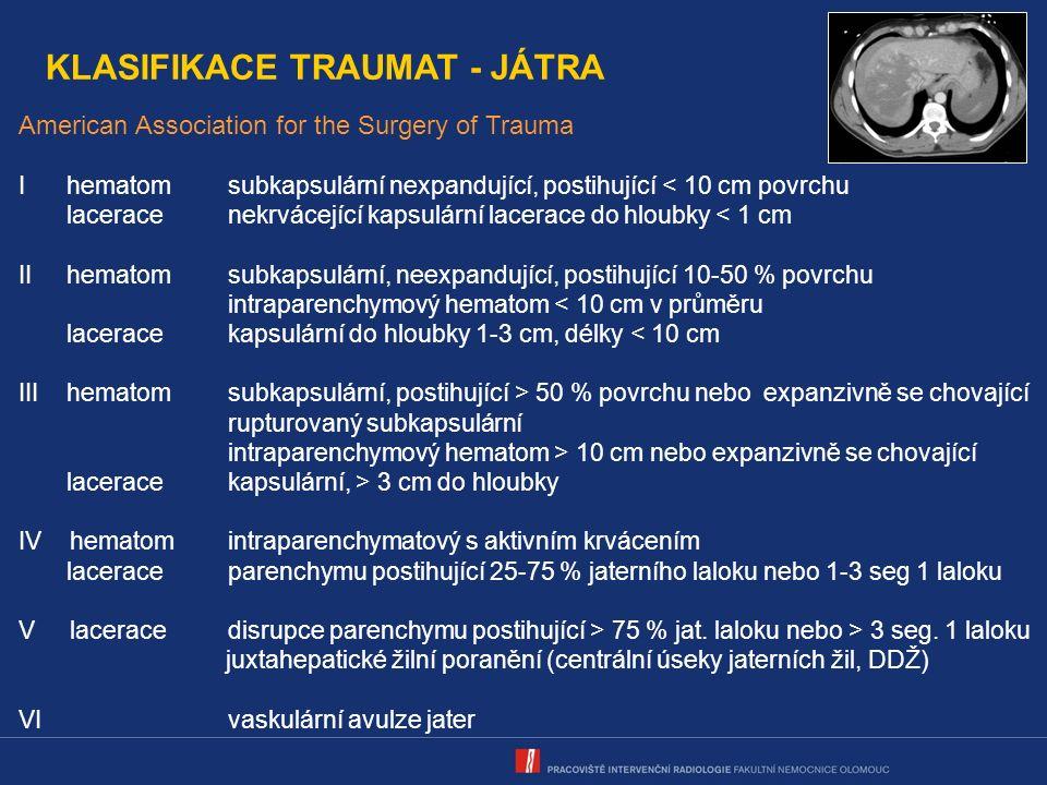 KLASIFIKACE TRAUMAT - JÁTRA American Association for the Surgery of Trauma I hematomsubkapsulární nexpandující, postihující < 10 cm povrchu laceracenekrvácející kapsulární lacerace do hloubky < 1 cm II hematomsubkapsulární, neexpandující, postihující 10-50 % povrchu intraparenchymový hematom < 10 cm v průměru laceracekapsulární do hloubky 1-3 cm, délky < 10 cm III hematomsubkapsulární, postihující > 50 % povrchu nebo expanzivně se chovající rupturovaný subkapsulární intraparenchymový hematom > 10 cm nebo expanzivně se chovající laceracekapsulární, > 3 cm do hloubky IV hematomintraparenchymatový s aktivním krvácením laceraceparenchymu postihující 25-75 % jaterního laloku nebo 1-3 seg 1 laloku V laceracedisrupce parenchymu postihující > 75 % jat.