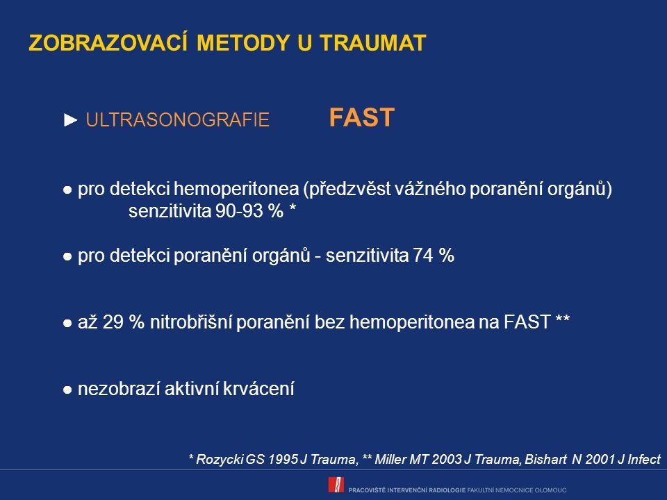 ZOBRAZOVACÍ METODY U TRAUMAT ► ULTRASONOGRAFIE FAST ● pro detekci hemoperitonea (předzvěst vážného poranění orgánů) senzitivita 90-93 % * ● pro detekci poranění orgánů - senzitivita 74 % ● až 29 % nitrobřišní poranění bez hemoperitonea na FAST ** ● nezobrazí aktivní krvácení * Rozycki GS 1995 J Trauma, ** Miller MT 2003 J Trauma, Bishart N 2001 J Infect