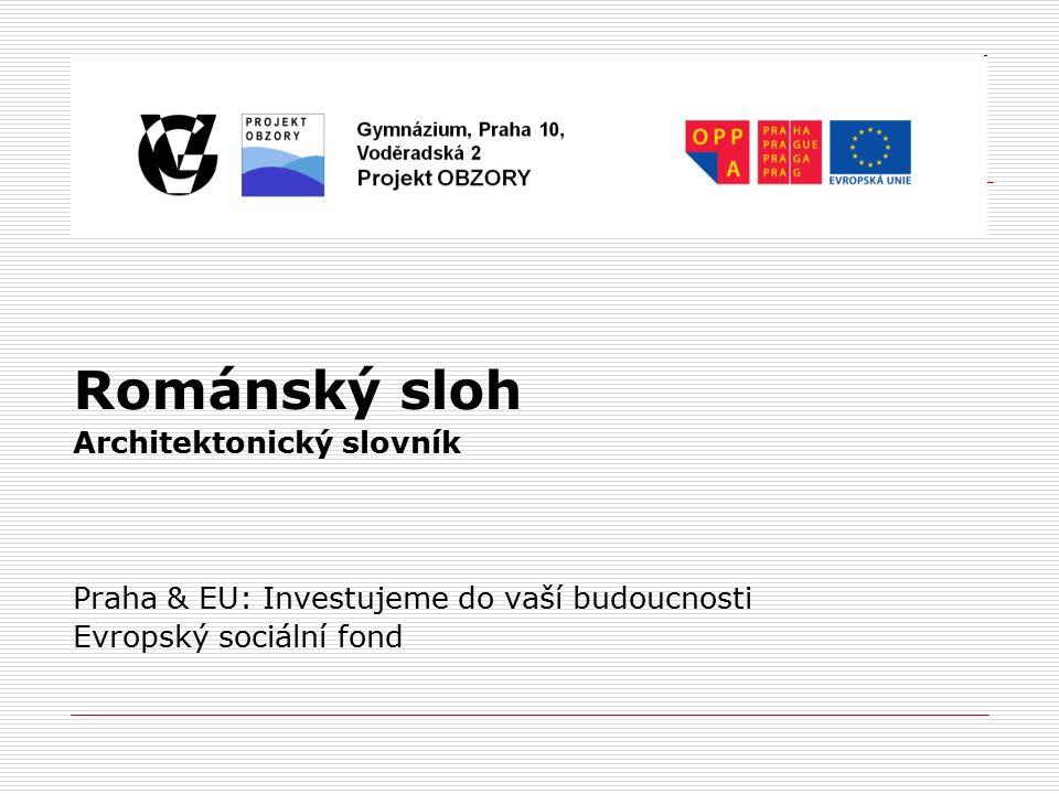 Románský sloh Architektonický slovník Praha & EU: Investujeme do vaší budoucnosti Evropský sociální fond