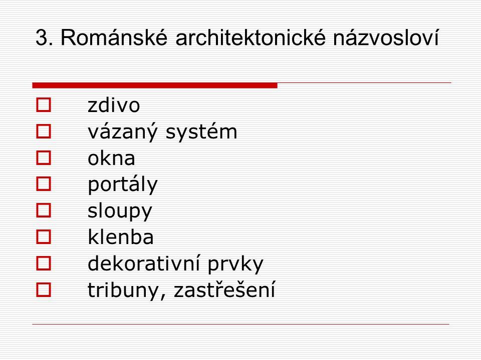 3. Románské architektonické názvosloví  zdivo  vázaný systém  okna  portály  sloupy  klenba  dekorativní prvky  tribuny, zastřešení